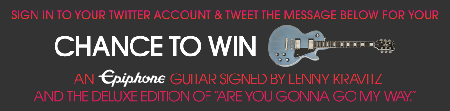 Sign In To Your Twitter Account & Tweet The Message Below For Your Chance to WIN An Epiphone Guitar Signed by Lenny Kravitz and the deluxe edition of Are You Gonna Go My Way